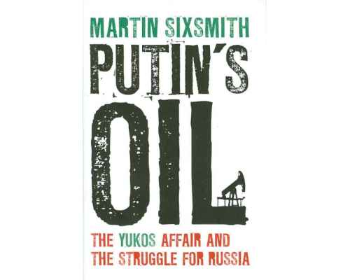 Putin's Oil. The Yukos Affair and the Struggle for Russia