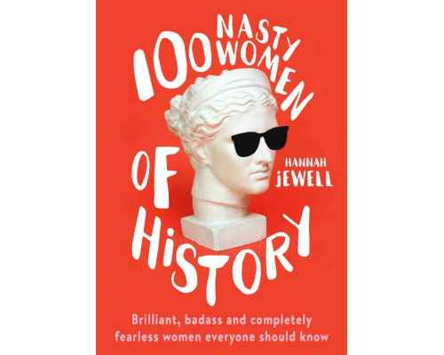 100 Nasty Women of History. Brilliant, badass and completely fearless women everyone should know